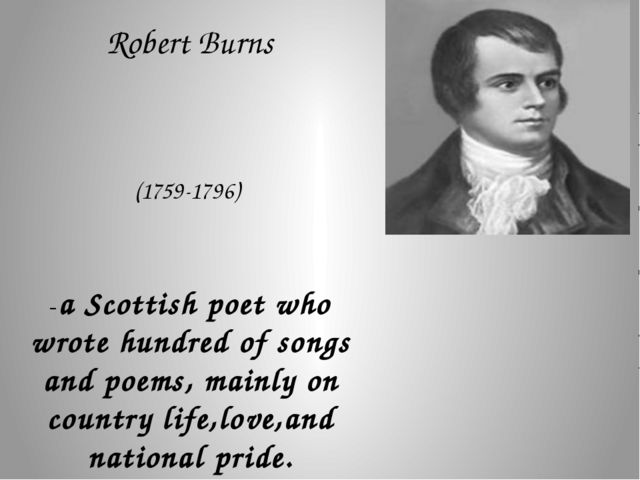 Robert Burns (1759-1796) -a Scottish poet who wrote hundred of songs and poe...
