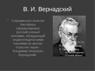 В. И. Вернадский Современное понятие биосферы сформулировал русский ученый ге