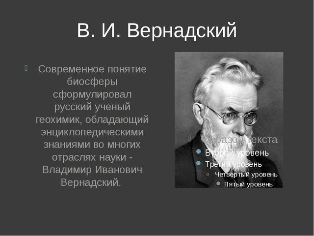 В. И. Вернадский Современное понятие биосферы сформулировал русский ученый ге...