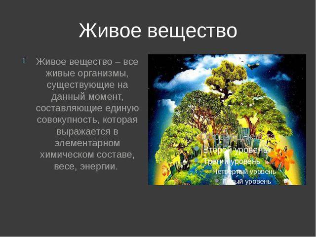 Живое вещество Живое вещество – все живые организмы, существующие на данный м...