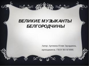 ВЕЛИКИЕ МУЗЫКАНТЫ БЕЛГОРОДЧИНЫ Автор: Артемова Юлия Эдуардовна, преподаватель