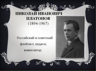 НИКОЛАЙ ИВАНОВИЧ ПЛАТОНОВ (1894-1967) Российский и советский флейтист, педаго