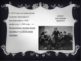 КЛАСС АНСАМБЛЯ. КВАРТЕТ С 1933 года и до конца жизни музыкант преподавал в ко