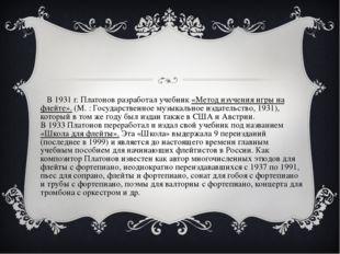 В1931г. Платонов разработал учебник «Метод изучения игры на флейте». (М.: