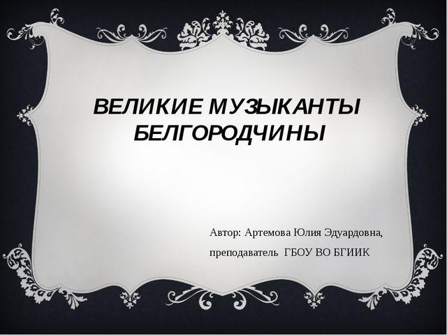 ВЕЛИКИЕ МУЗЫКАНТЫ БЕЛГОРОДЧИНЫ Автор: Артемова Юлия Эдуардовна, преподаватель...