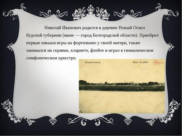 Николай Иванович родился в деревне Новый Оскол Курской губернии (ныне — горо...
