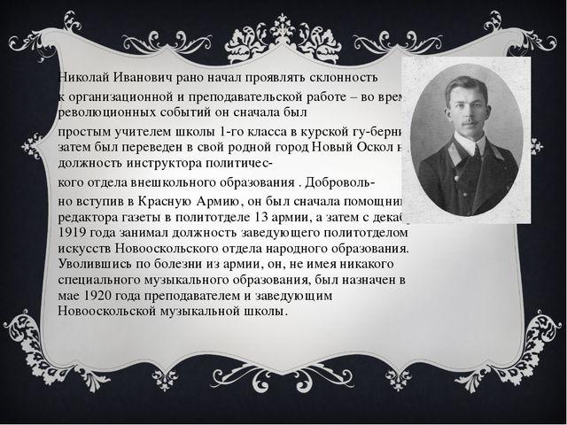 Николай Иванович рано начал проявлять склонность к организационной и преподав...