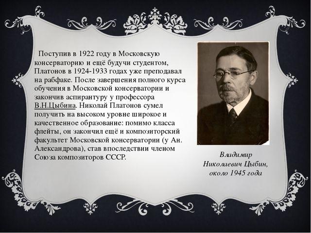 Поступив в 1922 году в Московскую консерваторию и ещё будучи студентом, Плат...