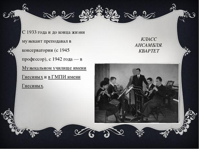 КЛАСС АНСАМБЛЯ. КВАРТЕТ С 1933 года и до конца жизни музыкант преподавал в ко...