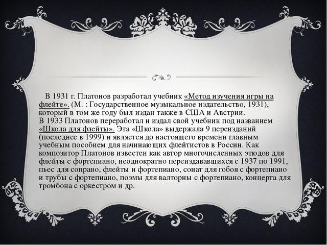 В1931г. Платонов разработал учебник «Метод изучения игры на флейте». (М.:...