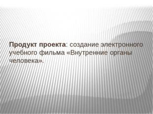 Продукт проекта: создание электронного учебного фильма «Внутренние органы че