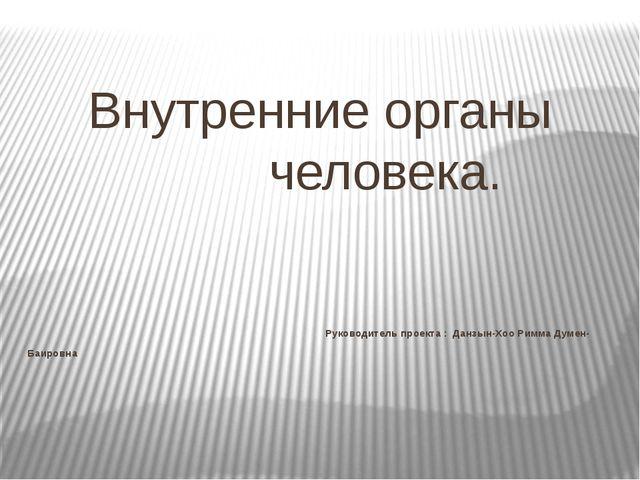 Внутренние органы человека. Руководитель проекта : Данзын-Хоо Римма Думен- Б...