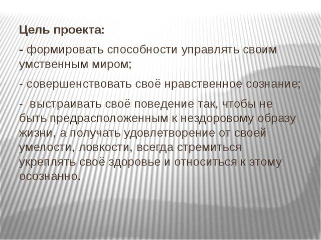 Цель проекта: - формировать способности управлять своим умственным миром; - с...