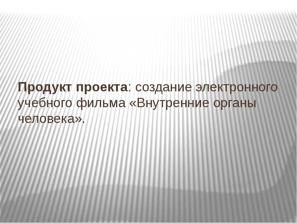 Продукт проекта: создание электронного учебного фильма «Внутренние органы че...