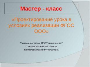 Мастер - класс «Проектирование урока в условиях реализации ФГОС ООО» Учитель