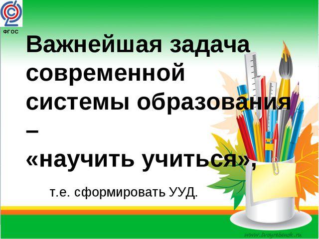ФГОС Важнейшая задача современной системы образования – «научить учиться», т...