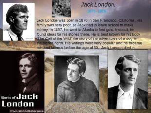 Jack London. 1876 -1916 Jack London was born in 1876 in San Francisco, Califo