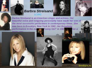 Barbra Streisand. b.1942 Barbra Streisand is an American singer and actress.