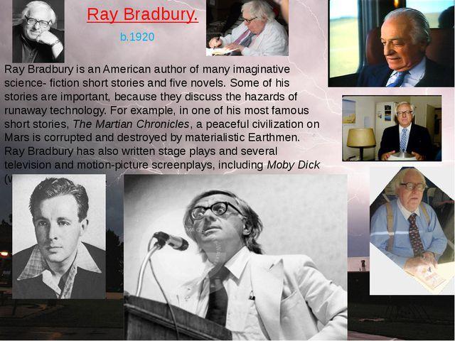 Ray Bradbury. Ray Bradbury is an American author of many imaginative science-...