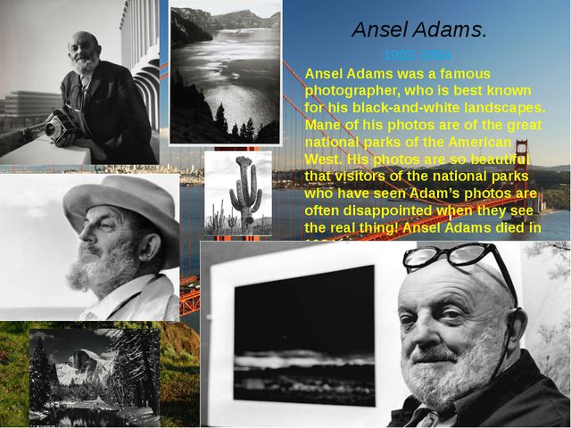 Ansel Adams. 1902-1984 Ansel Adams was a famous photographer, who is best kno...