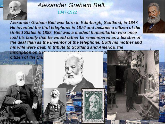 Alexander Graham Bell. 1847-1922 Alexander Graham Bell was born in Edinburgh,...