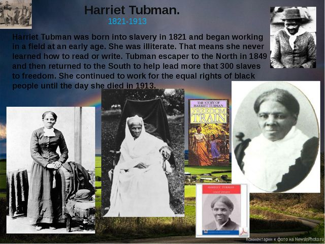 Harriet Tubman. 1821-1913 Harriet Tubman was born into slavery in 1821 and be...