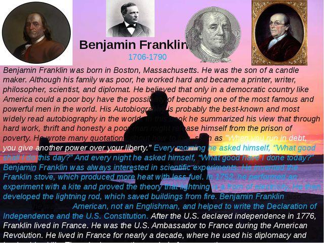 Benjamin Franklin. 1706-1790 Benjamin Franklin was born in Boston, Massachuse...