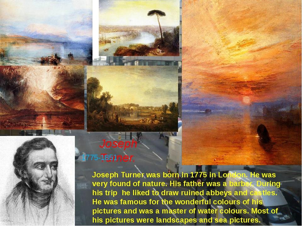 Joseph Turner. 1775-1851 Joseph Turner was born in 1775 in London. He was ver...