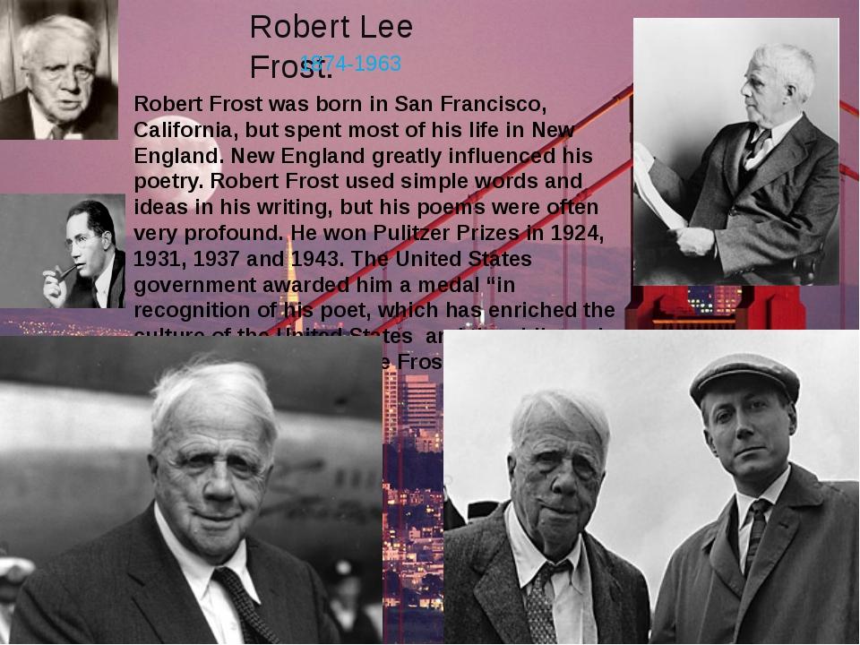 Robert Lee Frost. 1874-1963 Robert Frost was born in San Francisco, Californi...