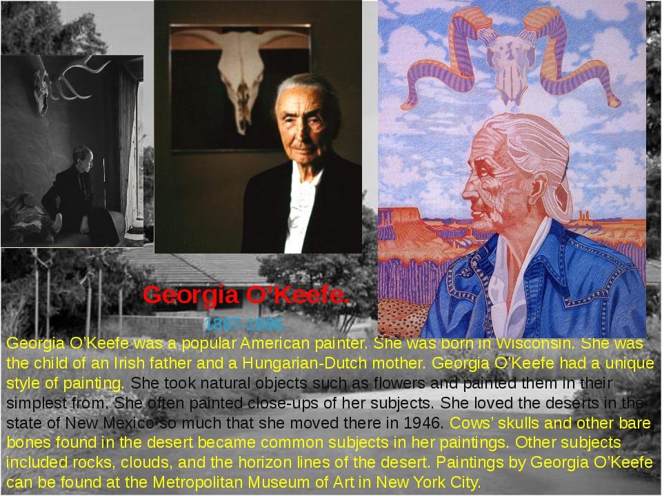 Georgia O'Keefe. 1887-1986. Georgia O'Keefe was a popular American painter. S...