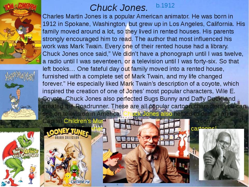 Chuck Jones. b.1912 Charles Martin Jones is a popular American animator. He w...