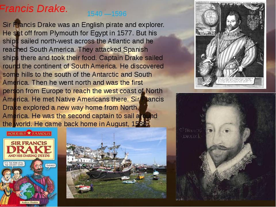 Francis Drake. Sir Francis Drake was an English pirate and explorer. He set o...