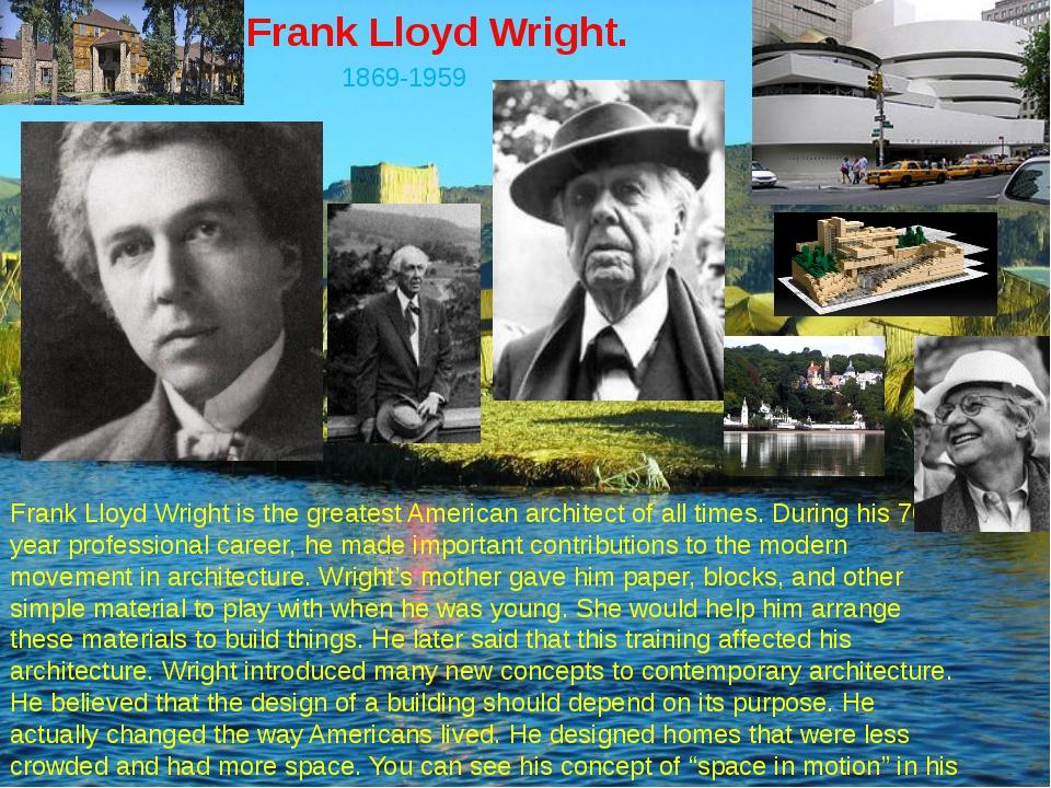 Frank Lloyd Wright. 1869-1959 Frank Lloyd Wright is the greatest American arc...