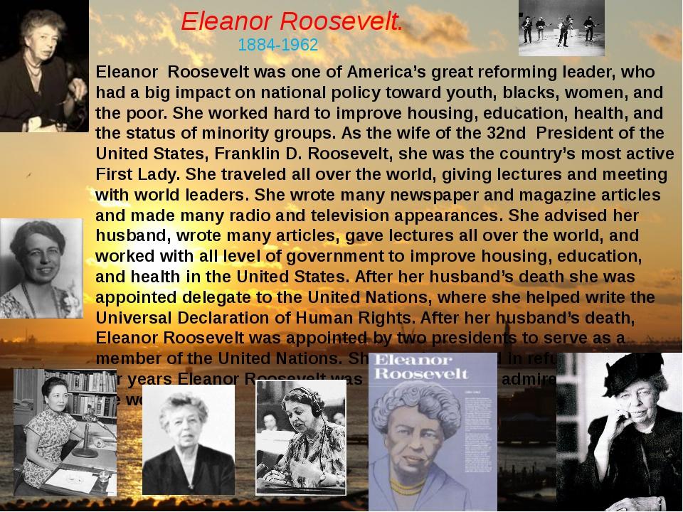 Eleanor Roosevelt. 1884-1962 Eleanor Roosevelt was one of America's great ref...