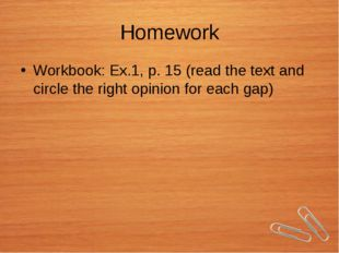 Homework Workbook: Ex.1, p. 15 (read the text and circle the right opinion fo