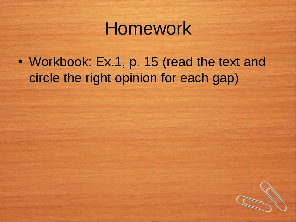 Homework Workbook: Ex.1, p. 15 (read the text and circle the right opinion fo...