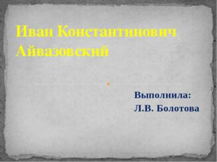 Выполнила: Л.В. Болотова  Иван Константинович Айвазовский
