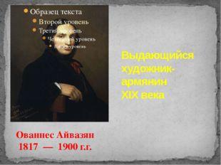 Выдающийся художник-армянин XIX века Ованнес Айвазян 1817 — 1900 г.г.