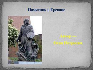 Автор— Оган Петросян. Памятник в Ереване