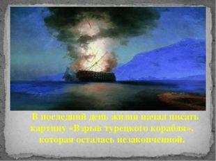В последний день жизни начал писать картину «Взрыв турецкого корабля», котор
