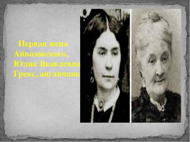 Первая жена Айвазовского, Юлия Яковлевна Гревс, англичанка.
