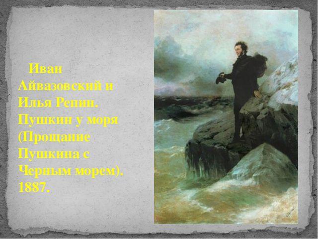 Иван Айвазовский и Илья Репин. Пушкин у моря (Прощание Пушкина с Черным море...