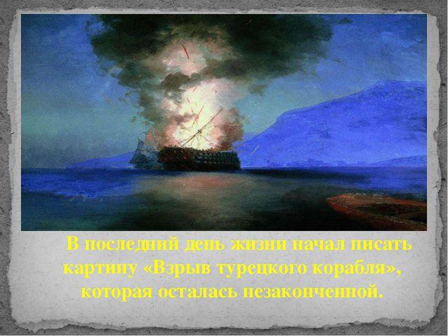 В последний день жизни начал писать картину «Взрыв турецкого корабля», котор...