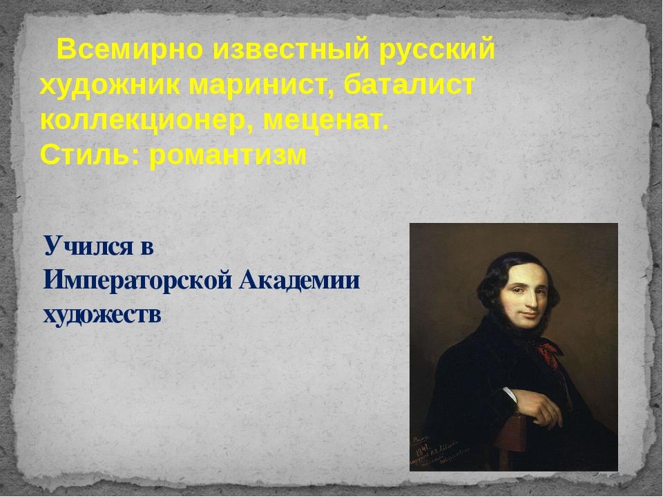 Всемирно известный русский художник маринист, баталист коллекционер, меценат...