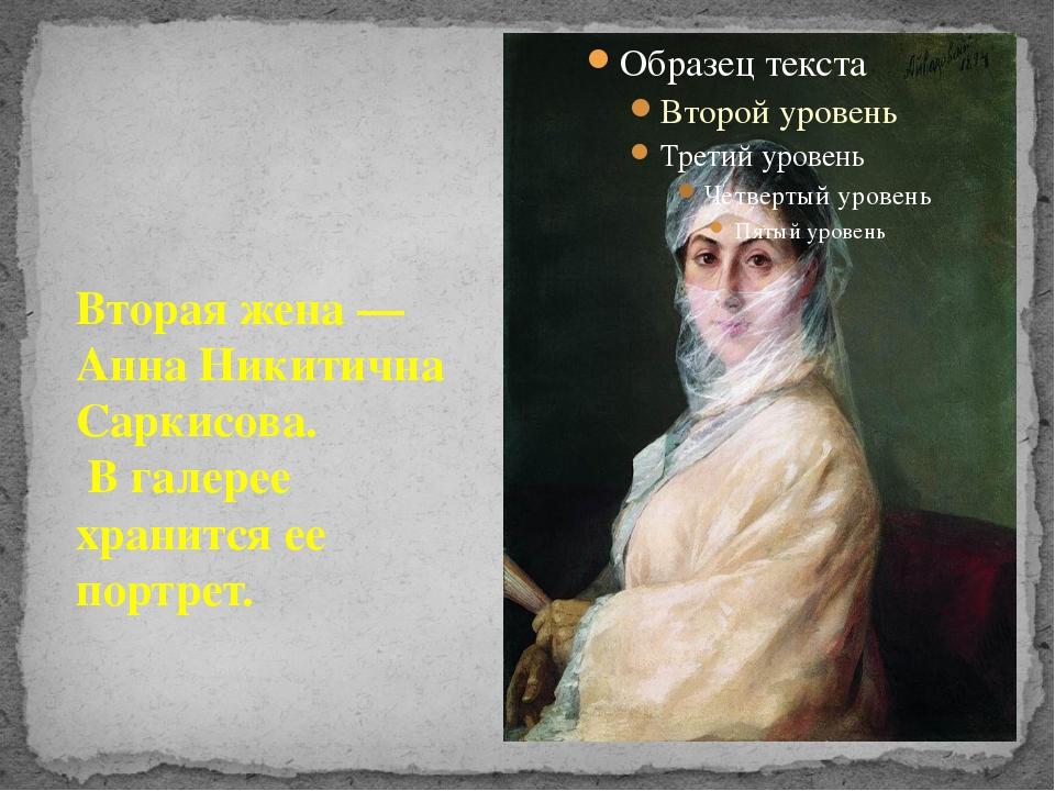 Вторая жена— Анна Никитична Саркисова. В галерее хранится ее портрет.