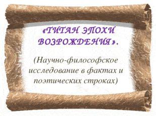 «ТИТАН ЭПОХИ ВОЗРОЖДЕНИЯ». (Научно-философское исследование в фактах и поэтич