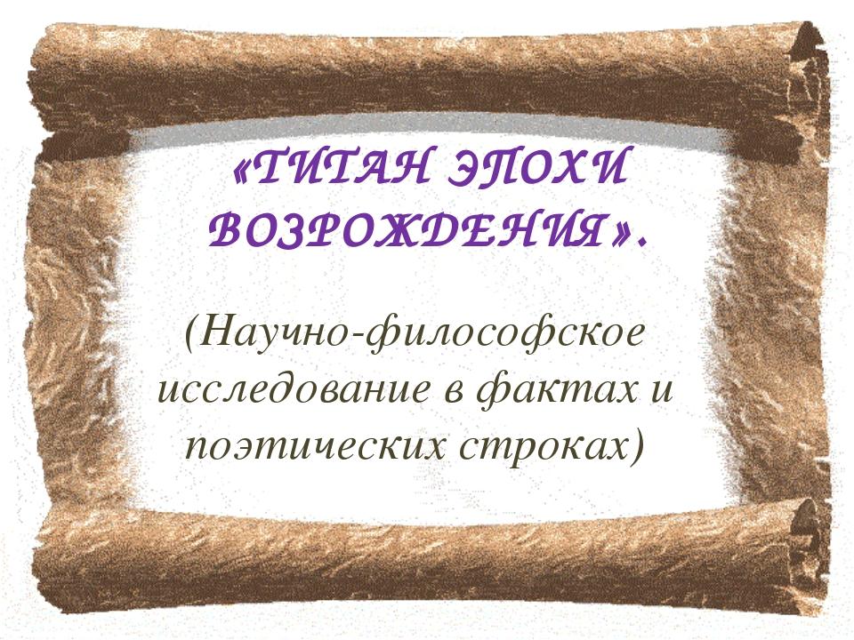 «ТИТАН ЭПОХИ ВОЗРОЖДЕНИЯ». (Научно-философское исследование в фактах и поэтич...