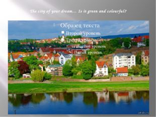 The city of your dream… Is it green and colourful?