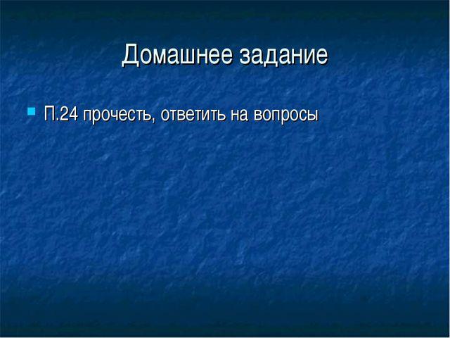Домашнее задание П.24 прочесть, ответить на вопросы