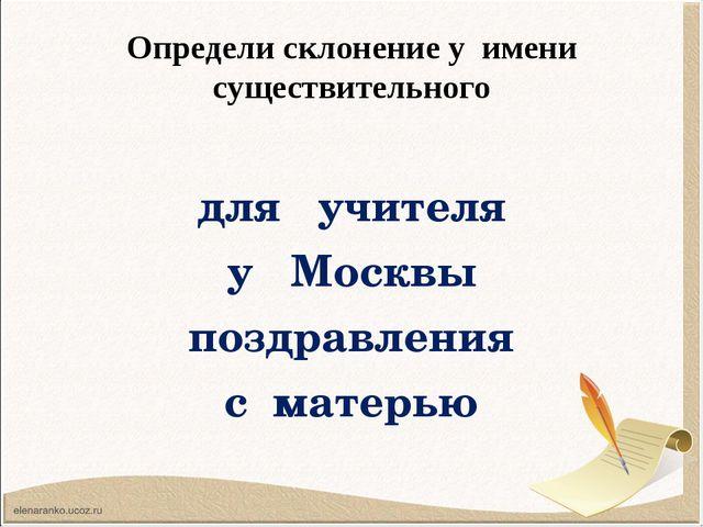 Определи склонение у имени существительного для учителя у Москвы поздравления...